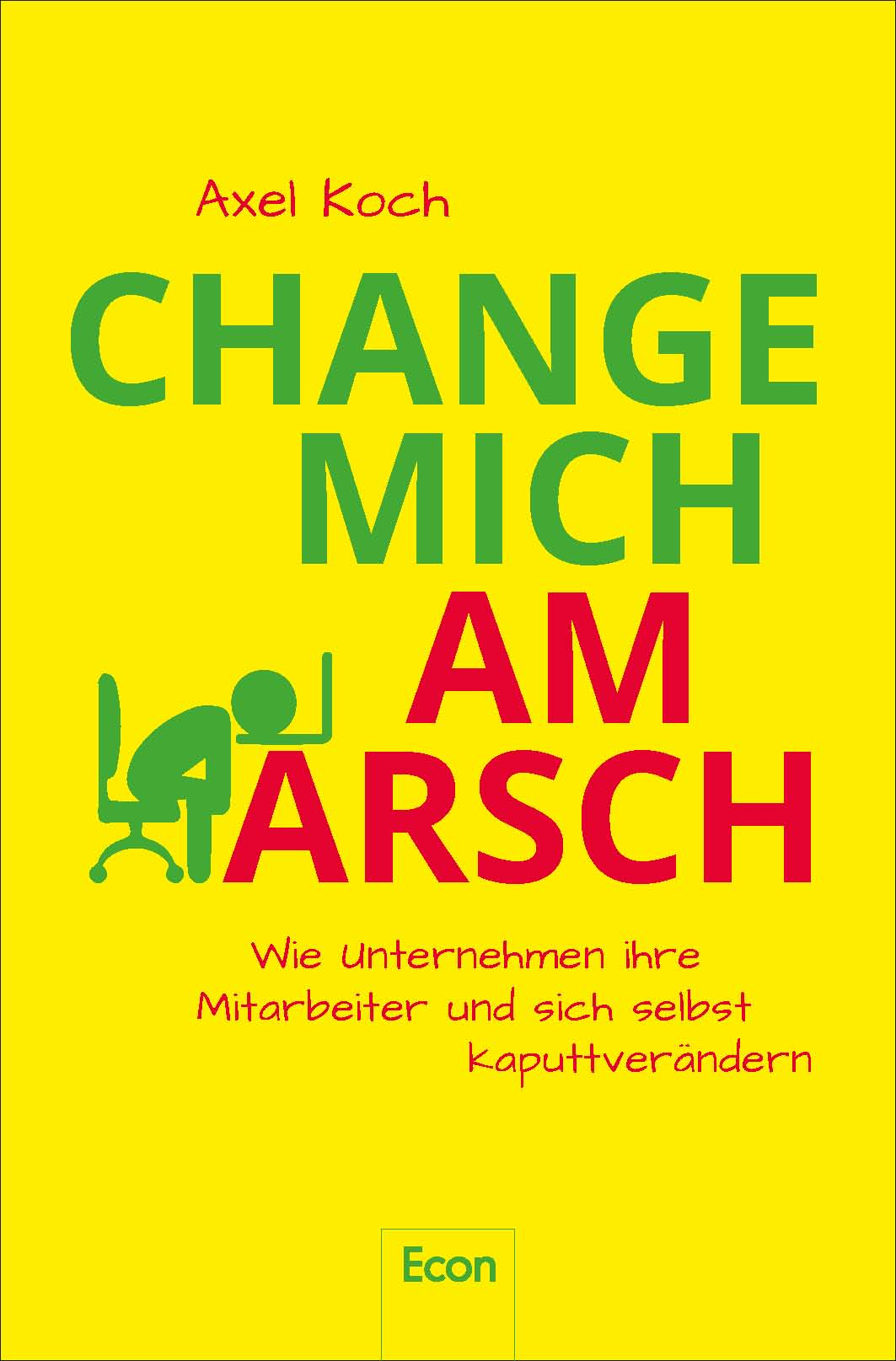 Axel Koch - Change mich am Arsch - Wie Unternehmen ihre Mitarbeiter und sich selbst kaputtverändern